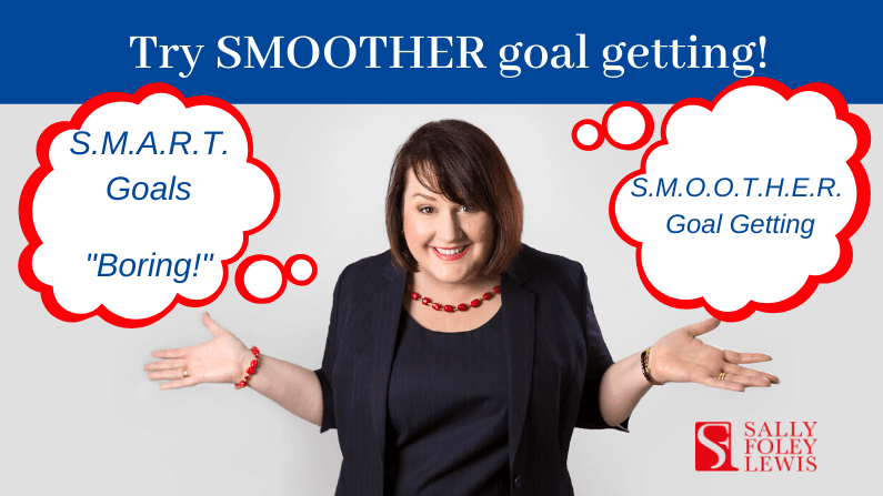 Try SMOOTHER goal getting rather than SMART goal setting!